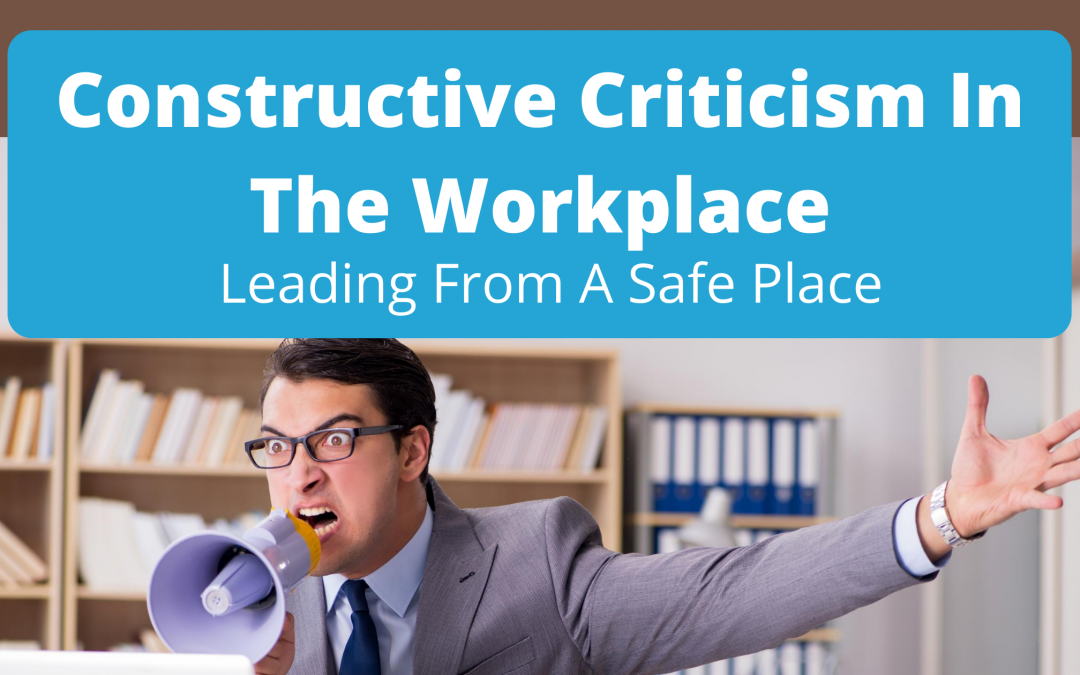 Constructive Criticism In The Workplace: Leading From A Safe Place