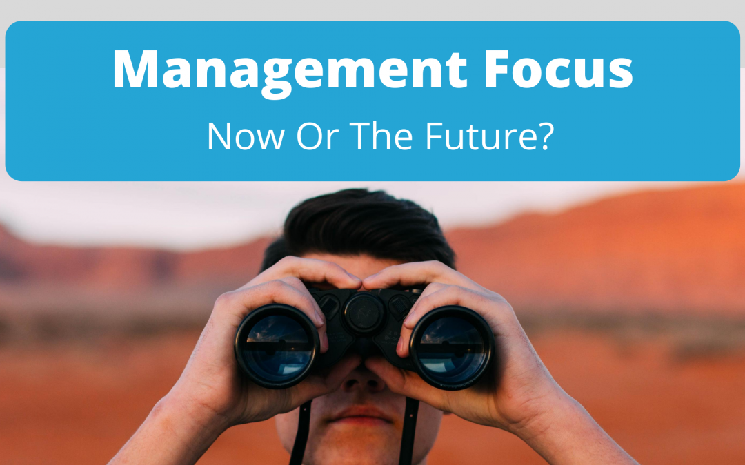 Management Focus: Now Or The Future?