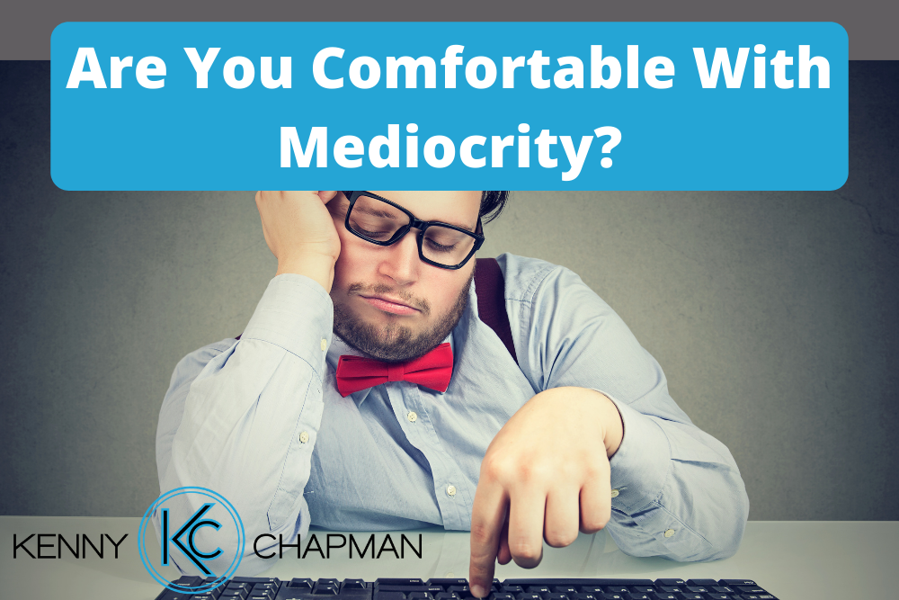 Are You Comfortable With Mediocrity? Don't Be.